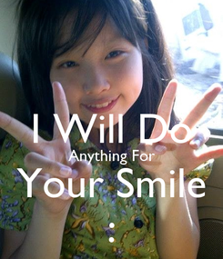 Poster:  I Will Do Anything For Your Smile :