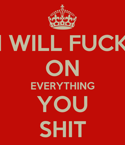 Poster: I WILL FUCK ON EVERYTHING YOU SHIT