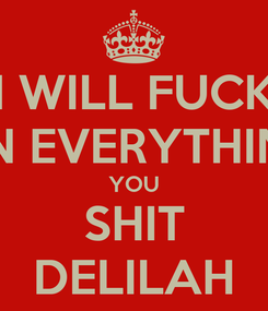 Poster: I WILL FUCK ON EVERYTHING YOU SHIT DELILAH