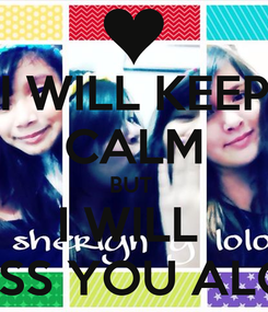 Poster:  I WILL KEEP  CALM BUT  I WILL  MISS YOU ALOT