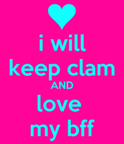 Poster: i will keep clam AND love  my bff
