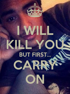 Poster: I WILL KILL YOU BUT FIRST... CARRY ON