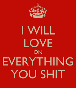 Poster: I WILL LOVE ON EVERYTHING YOU SHIT