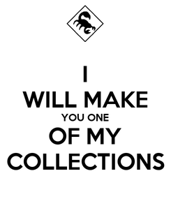 Poster: I WILL MAKE YOU ONE OF MY COLLECTIONS