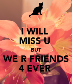 Poster: I WILL  MISS U  BUT  WE R FRIENDS  4 EVER