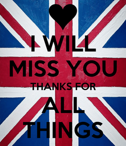 Poster: I WILL MISS YOU THANKS FOR ALL THINGS