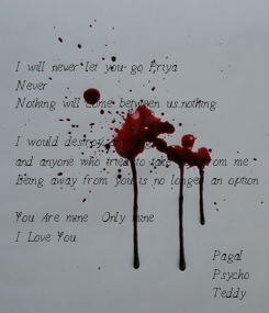 Poster: I will never let you go Priya Never Nothing will come between us...nothing  I would destroy anything , and anyone who tried to take you from me . Being away from you is no longer