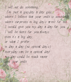 Poster: I will not do something,  I'm just a guy,day a day guy,  where I believe that your smile is something, where surprises in big day's aren't for me.. I would give you