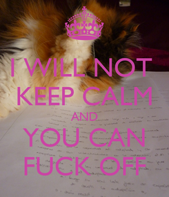 Poster: I WILL NOT  KEEP CALM AND YOU CAN FUCK OFF