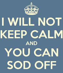 Poster: I WILL NOT KEEP CALM AND YOU CAN SOD OFF