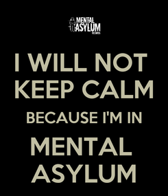 Poster: I WILL NOT  KEEP CALM BECAUSE I'M IN MENTAL  ASYLUM
