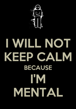 Poster: I WILL NOT KEEP CALM BECAUSE I'M MENTAL