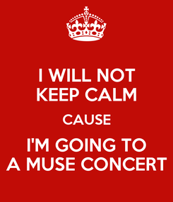 Poster: I WILL NOT KEEP CALM CAUSE I'M GOING TO  A MUSE CONCERT