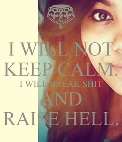 Poster: I WILL NOT KEEP CALM. I WILL BREAK SHIT AND RAISE HELL.