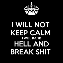 Poster: I WILL NOT  KEEP CALM  I WILL RAISE HELL AND BREAK SHIT