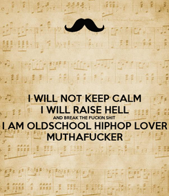 Poster: I WILL NOT KEEP CALM I WILL RAISE HELL AND BREAK THE FUCKIN SHIT  I AM OLDSCHOOL HIPHOP LOVER MUTHAFUCKER