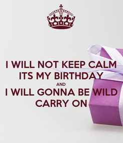 Poster: I WILL NOT KEEP CALM ITS MY BIRTHDAY AND I WILL GONNA BE WILD CARRY ON