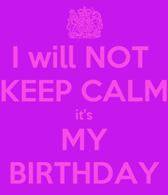 Poster: I will NOT  KEEP CALM it's MY BIRTHDAY