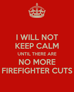 Poster: I WILL NOT KEEP CALM UNTIL THERE ARE NO MORE FIREFIGHTER CUTS