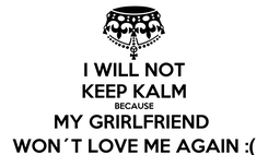 Poster: I WILL NOT KEEP KALM BECAUSE MY GRIRLFRIEND  WON´T LOVE ME AGAIN :(