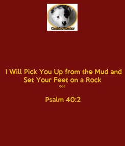 Poster: I Will Pick You Up from the Mud and Set Your Feet on a Rock God  Psalm 40:2
