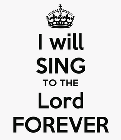 Poster: I will SING TO THE Lord FOREVER