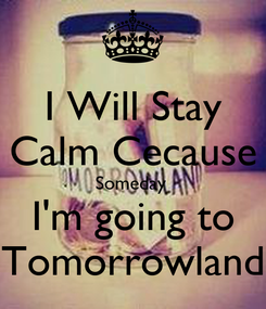 Poster: I Will Stay Calm Cecause Someday  I'm going to Tomorrowland