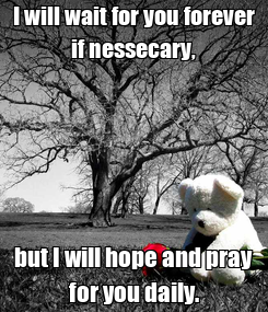 Poster: I will wait for you forever if nessecary, but I will hope and pray for you daily.