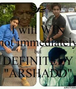 "Poster: I will WIN not immediately but DEFINITELY ""ARSHADD"""