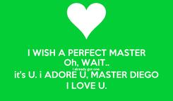 Poster: I WISH A PERFECT MASTER Oh, WAIT.. I already got one. it's U. i ADORE U, MASTER DIEGO I LOVE U.