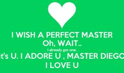 Poster: I WISH A PERFECT MASTER Oh, WAIT.. I already got one. it's U. I ADORE U , MASTER DIEGO I LOVE U