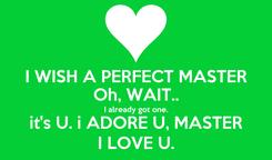 Poster: I WISH A PERFECT MASTER Oh, WAIT.. I already got one. it's U. i ADORE U, MASTER I LOVE U.