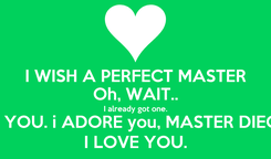 Poster: I WISH A PERFECT MASTER Oh, WAIT.. I already got one. it's YOU. i ADORE you, MASTER DIEGO I LOVE YOU.