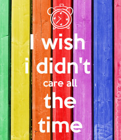 Poster: I wish  i didn't  care all the time