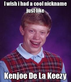 Poster: I wish i had a cool nickname just like Kenjoe De La Keezy