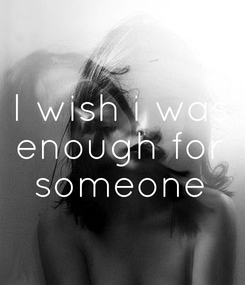 Poster: I wish i was enough for someone