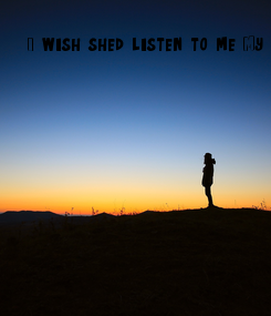 Poster: I wish she'd listen to me. My friend's were the best. I wish I could reverse time to the moment I just knew them. People do change. Like all of