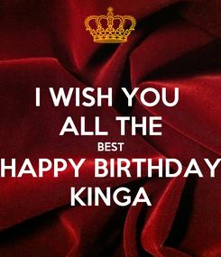 Poster: I WISH YOU  ALL THE BEST HAPPY BIRTHDAY KINGA