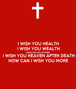 Poster: I WISH YOU HEALTH  I WISH YOU WEALTH  I WISH YOU JOY IN STORE  I WISH YOU HEAVEN AFTER DEATH HOW CAN I WISH YOU MORE