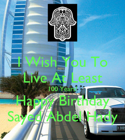 Poster: I Wish You To Live At Least 100 Years! Happy Birthday Sayed Abdel Hady