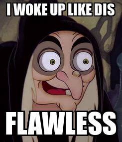 Poster: I WOKE UP LIKE DIS FLAWLESS