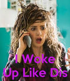 Poster:    I Woke Up Like Dis