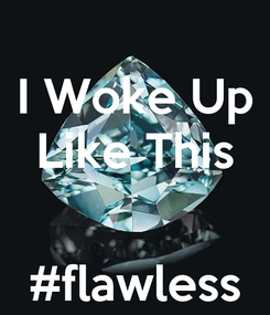 Poster: I Woke Up Like This   #flawless