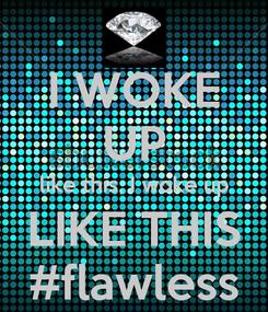 Poster: I WOKE UP like this, I woke up LIKE THIS #flawless