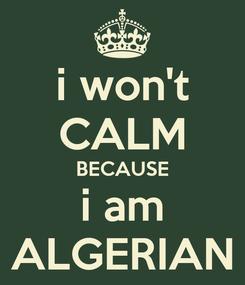Poster: i won't CALM BECAUSE i am ALGERIAN
