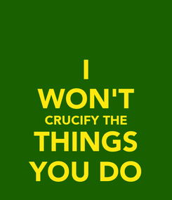 Poster: I WON'T CRUCIFY THE THINGS YOU DO