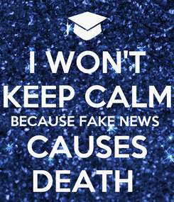 Poster: I WON'T KEEP CALM BECAUSE FAKE NEWS  CAUSES DEATH