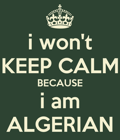 Poster: i won't KEEP CALM BECAUSE i am ALGERIAN