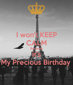 Poster: I won't KEEP CALM Because it's My Precious Birthday