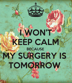 Poster: I WON'T KEEP CALM BECAUSE  MY SURGERY IS  TOMORROW